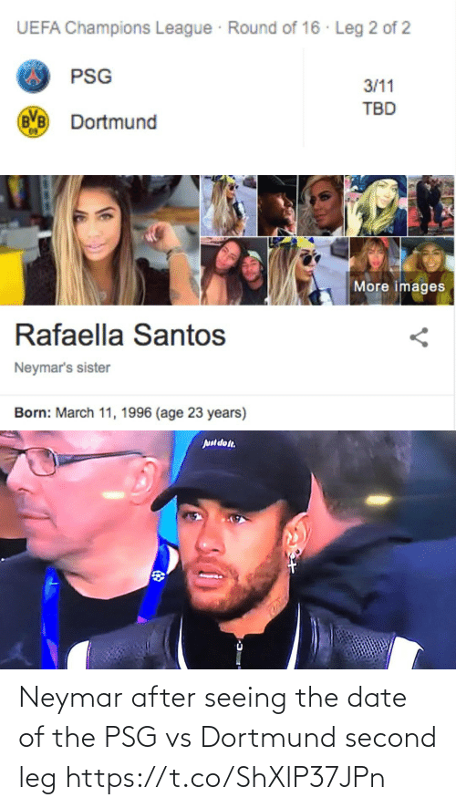 Images: UEFA Champions League Round of 16 · Leg 2 of 2  PSG  3/11  TBD  Dortmund   More images  Rafaella Santos  Neymar's sister  Born: March 11, 1996 (age 23 years)   Juul dot. Neymar after seeing the date of the PSG vs Dortmund second leg https://t.co/ShXlP37JPn