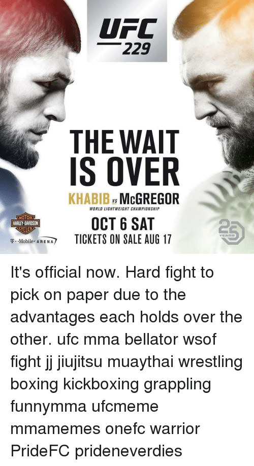 Advantages: UFC  229  THE WAIT  IS OVER  KHABIB McGREGOR  Vs  WORLD LIGHTWEIGHT CHAMPIONSHIP  MOTOR  HARLEY-DAVIDSON  OCT 6 SAT  TICKETS ON SALE AUG 17  2  YEARS  T.-Mobile  AREM/ It's official now. Hard fight to pick on paper due to the advantages each holds over the other. ufc mma bellator wsof fight jj jiujitsu muaythai wrestling boxing kickboxing grappling funnymma ufcmeme mmamemes onefc warrior PrideFC prideneverdies