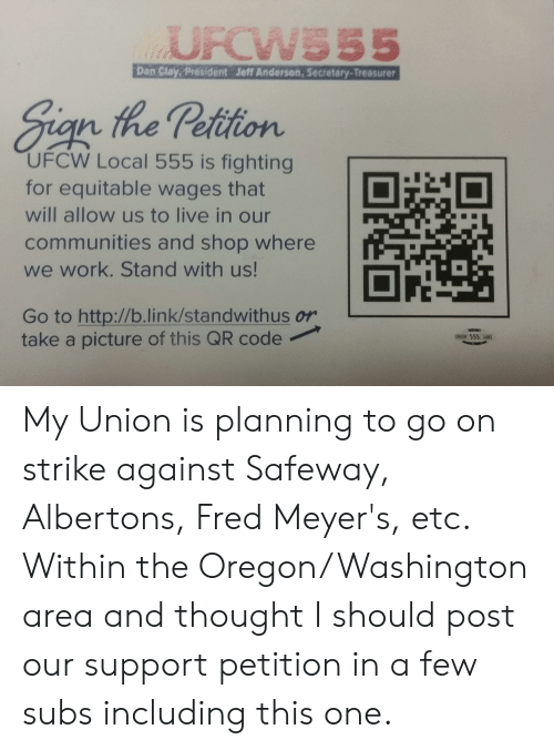 Work, Http, and Link: UFCWS55  Dan Clay, President Jeff Anderson, Secretary-Treasurer  Sign the Petition  UFCW Local 555 is fighting  for equitable wages that  will allow us to live in our  communities and shop where  we work. Stand with us!  Go to http://b.link/standwithus or  take a picture of this QR code  UNION 555 LABGL My Union is planning to go on strike against Safeway, Albertons, Fred Meyer's, etc. Within the Oregon/Washington area and thought I should post our support petition in a few subs including this one.