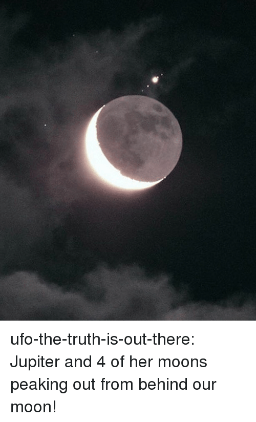 ufo: ufo-the-truth-is-out-there:  Jupiter and 4 of her moons peaking out from behind our moon!