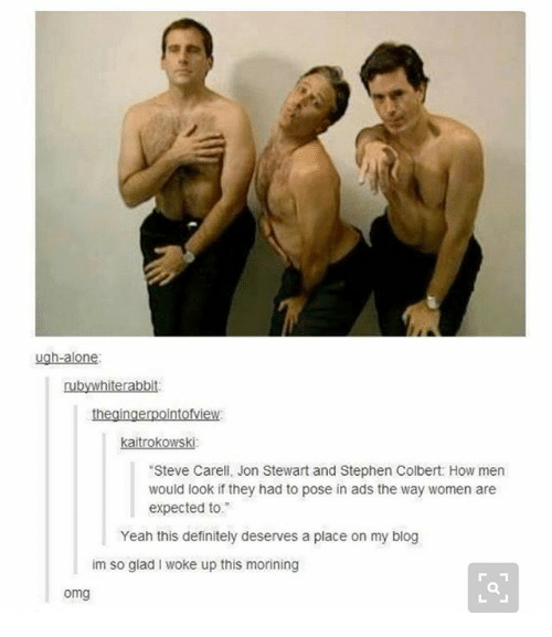 """Jon Stewart: ugh-alone  AMI  rabbit:  kaitrokowski:  """"Steve Carell, Jon Stewart and Stephen Colbert: How men  would look if they had to pose in ads the way women are  expected to.  Yeah this definitely deserves a place on my blog  im so glad woke up this morining  omg"""