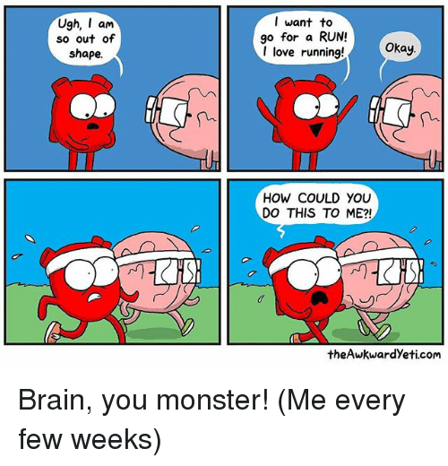 Love, Memes, and Monster: Ugh, am  so out of  shape.  l want to  go for a RUN!  I love running!  Okay  HOW COULD YOU  DO THIS TO ME?!  theAwkwardYeti.com Brain, you monster! (Me every few weeks)
