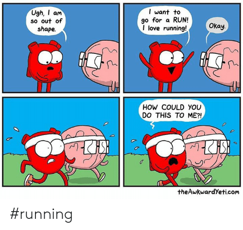 Love, Memes, and Run: Ugh, am  so out of  shape.  l want to  go for a RUN!  I love running!  Okay.  HOW COULD YOU  DO THIS TO ME?!  theAwkwardYeti.com #running
