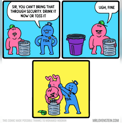 Memes, 🤖, and Com: UGH, FINE  SIR, YOU CAN'T BRING THAT  THROUGH SECURITY DRINKIT  NOW OR TOSS IT  TSA  SA  MRLOVENSTEIN.COM  THIS COMIC MADE POSSIBLE THANKS TO MOHAMED MOOMIN
