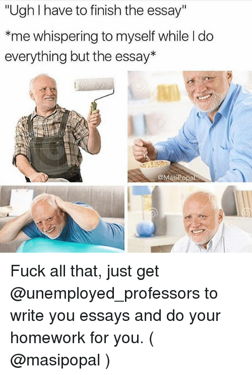 """Fuck, Homework, and All That: """"Ugh I have to finish the essay""""  *me whispering to myself while I do  everything but the essay*  @MasiRop Fuck all that, just get @unemployed_professors to write you essays and do your homework for you. ( @masipopal )"""
