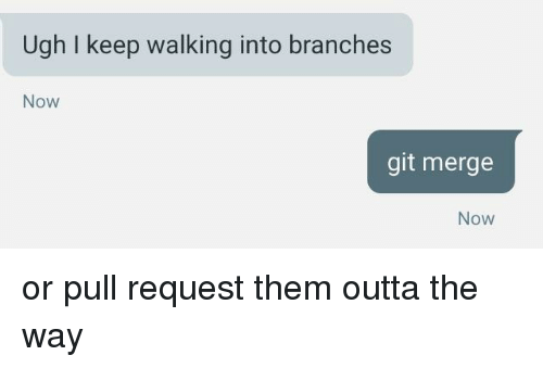 Outta, Git, and Them: Ugh I keep walking into branches  Now  git merge  Now or pull request them outta the way