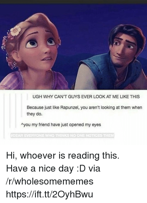 Rapunzel, Nice, and Looking: UGH WHY CAN'T GUYS EVER LOOK AT ME LIKE THIS  Because just like Rapunzel, you aren't looking at them when  they do.  Ayou my friend have just opened my eyes  #DEAR EVERYONE WHO THINKS NO ONE NOTIC Hi, whoever is reading this. Have a nice day :D via /r/wholesomememes https://ift.tt/2OyhBwu