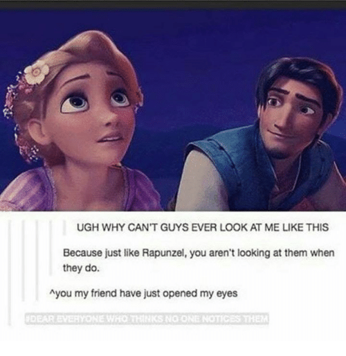 Rapunzel, Looking, and Who: UGH WHY CAN'T GUYS EVER LOOK AT ME LIKE THIS  Because just like Rapunzel, you aren't looking at them when  they do.  Ayou my friend have just opened my eyes  DEAR EVERYONE WHO  IKS NO ONE NOTICES THE