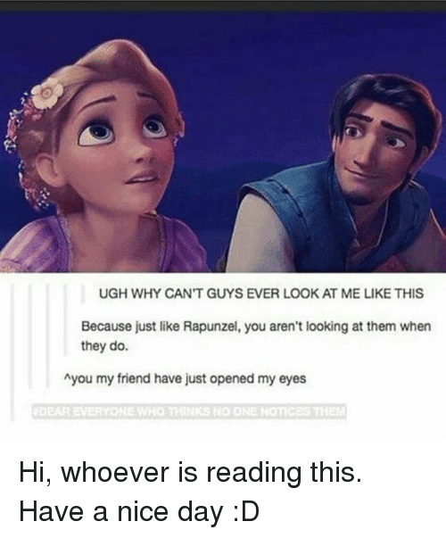Rapunzel, Nice, and Looking: UGH WHY CAN'T GUYS EVER LOOK AT ME LIKE THIS  Because just like Rapunzel, you aren't looking at them when  they do.  Ayou my friend have just opened my eyes  #DEAR EVERYONE WHO THINKS NO ONE NOTIC Hi, whoever is reading this. Have a nice day :D