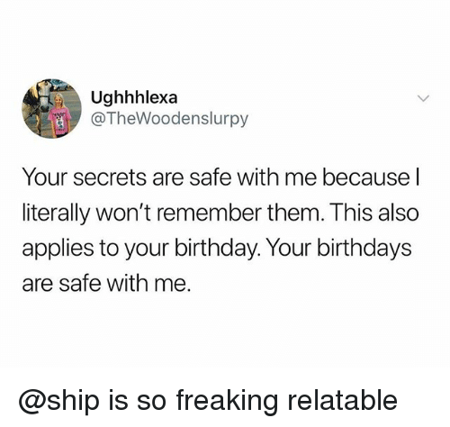 Birthday, Relatable, and Dank Memes: Ughhhlexa  @TheWoodenslurpy  Your secrets are safe with me because l  literally won't remember them. This also  applies to your birthday. Your birthdays  are safe with me. @ship is so freaking relatable