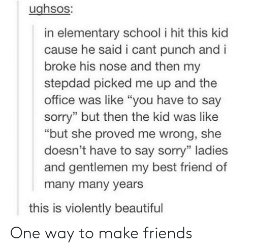"""Beautiful, Best Friend, and Friends: ughsos:  in elementary school i hit this kid  cause he said i cant punch and i  broke his nose and then my  stepdad picked me up and the  office was like """"you have to say  sorry"""" but then the kid was like  """"but she proved me wrong, she  doesn't have to say sorry"""" ladies  and gentlemen my best friend of  many many years  this is violently beautiful One way to make friends"""