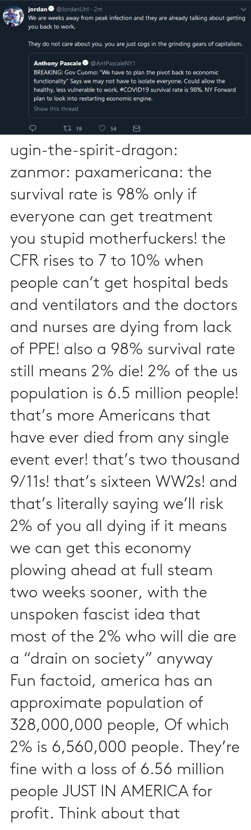 "fine: ugin-the-spirit-dragon: zanmor:   paxamericana:  the survival rate is 98% only if everyone can get treatment you stupid motherfuckers! the CFR rises to 7 to 10% when people can't get hospital beds and ventilators and the doctors and nurses are dying from lack of PPE!  also a 98% survival rate still means 2% die! 2% of the us population is 6.5 million people! that's more Americans that have ever died from any single event ever! that's two thousand 9/11s! that's sixteen WW2s!  and that's literally saying we'll risk 2% of you all dying if it means we can get this economy plowing ahead at full steam two weeks sooner, with the unspoken fascist idea that most of the 2% who will die are a ""drain on society"" anyway    Fun factoid, america has an approximate population of 328,000,000 people,  Of which 2% is 6,560,000 people. They're fine with a loss of 6.56 million people JUST IN AMERICA for profit. Think about that"