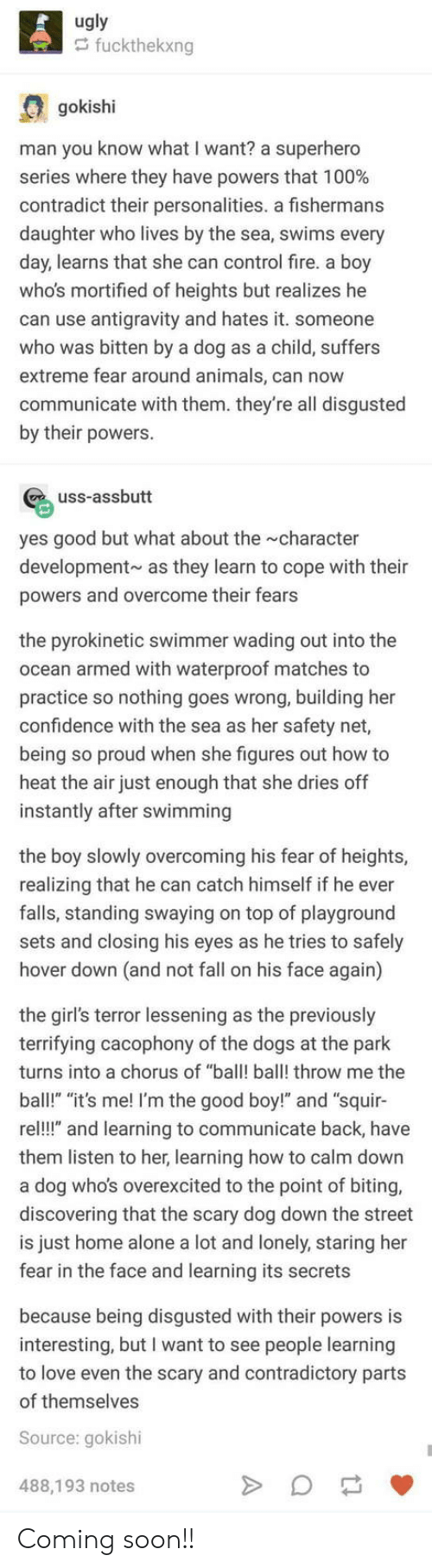 """swimmer: ugly  fuckthekxng  gokishi  man you know what I want? a superhero  series where they have powers that 100%  contradict their personalities. a fishermans  daughter who lives by the sea, swims every  day, learns that she can control fire. a boy  whos mortified of heights but realizes he  can use antigravity and hates it. someone  who was bitten by a dog as a child, suffers  extreme fear around animals, can now  communicate with them. they're all disgusted  by their powers.  uss-assbutt  yes good but what about the character  development as they learn to cope with their  powers and overcome their fears  the pyrokinetic swimmer wading out into the  ocean armed with waterproof matches to  practice so nothing goes wrong, building her  confidence with the sea as her safety net,  being so proud when she figures out how to  heat the air just enough that she dries off  instantly after swimming  the boy slowly overcoming his fear of heights,  realizing that he can catch himself if he ever  falls, standing swaying on top of playground  sets and closing his eyes as he tries to safely  hover down (and not fall on his face again)  the girl's terror lessening as the previously  terrifying cacophony of the dogs at the park  turns into a chorus of ba ball! throw me the  ball!"""" """"it's me! I'm the good boy!"""" and """"squir-  re!!"""" and learning to communicate back, have  them listen to her, learning how to calm down  a dog who's overexcited to the point of biting,  discovering that the scary dog down the street  is just home alone a lot and lonely, staring her  fear in the face and learning its secrets  because being disgusted with their powers is  interesting, but I want to see people learning  to love even the scary and contradictory parts  of themselves  Source: gokishi  488,193 notes Coming soon!!"""
