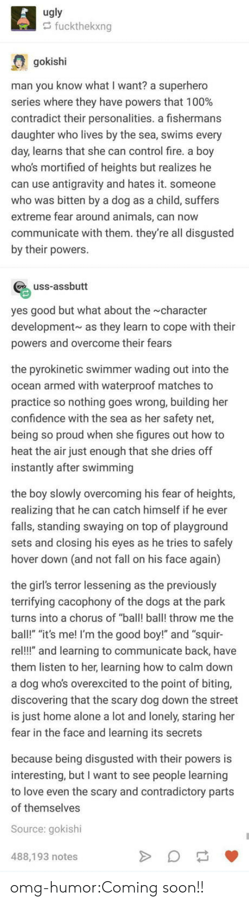 """swimmer: ugly  fuckthekxng  gokishi  man you know what I want? a superhero  series where they have powers that 100%  contradict their personalities. a fishermans  daughter who lives by the sea, swims every  day, learns that she can control fire. a boy  whos mortified of heights but realizes he  can use antigravity and hates it. someone  who was bitten by a dog as a child, suffers  extreme fear around animals, can now  communicate with them. they're all disgusted  by their powers.  uss-assbutt  yes good but what about the character  development as they learn to cope with their  powers and overcome their fears  the pyrokinetic swimmer wading out into the  ocean armed with waterproof matches to  practice so nothing goes wrong, building her  confidence with the sea as her safety net,  being so proud when she figures out how to  heat the air just enough that she dries off  instantly after swimming  the boy slowly overcoming his fear of heights,  realizing that he can catch himself if he ever  falls, standing swaying on top of playground  sets and closing his eyes as he tries to safely  hover down (and not fall on his face again)  the girl's terror lessening as the previously  terrifying cacophony of the dogs at the park  turns into a chorus of ba ball! throw me the  ball!"""" """"it's me! I'm the good boy!"""" and """"squir-  re!!"""" and learning to communicate back, have  them listen to her, learning how to calm down  a dog who's overexcited to the point of biting,  discovering that the scary dog down the street  is just home alone a lot and lonely, staring her  fear in the face and learning its secrets  because being disgusted with their powers is  interesting, but I want to see people learning  to love even the scary and contradictory parts  of themselves  Source: gokishi  488,193 notes omg-humor:Coming soon!!"""