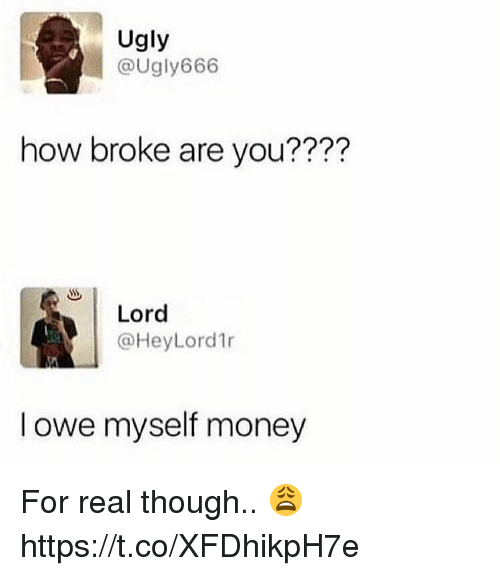 Money, Ugly, and How: Ugly  @ugly666  how broke are you????  77?  Lord  @HeyLord1r  l owe myself money For real though.. 😩 https://t.co/XFDhikpH7e
