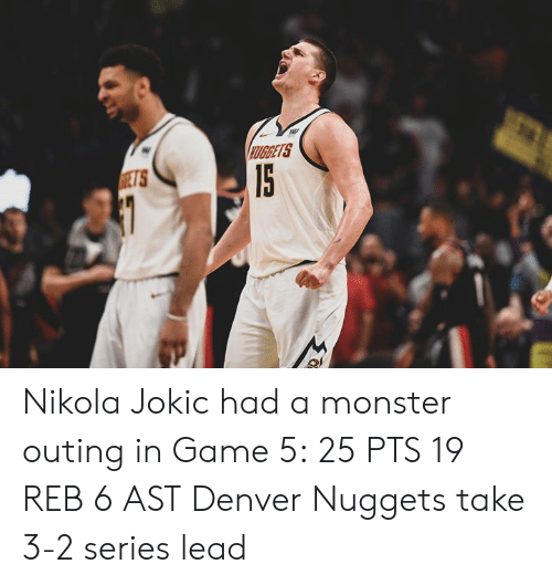 Monster, Denver, and Game: UGRETS Nikola Jokic had a monster outing in Game 5:  25 PTS 19 REB 6 AST  Denver Nuggets take 3-2 series lead