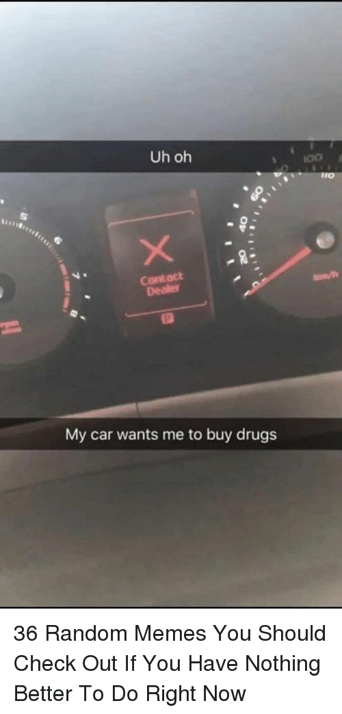 Drugs, Memes, and Car: Uh oh  Contact  My car wants me to buy drugs 36 Random Memes You Should Check Out If You Have Nothing Better To Do Right Now