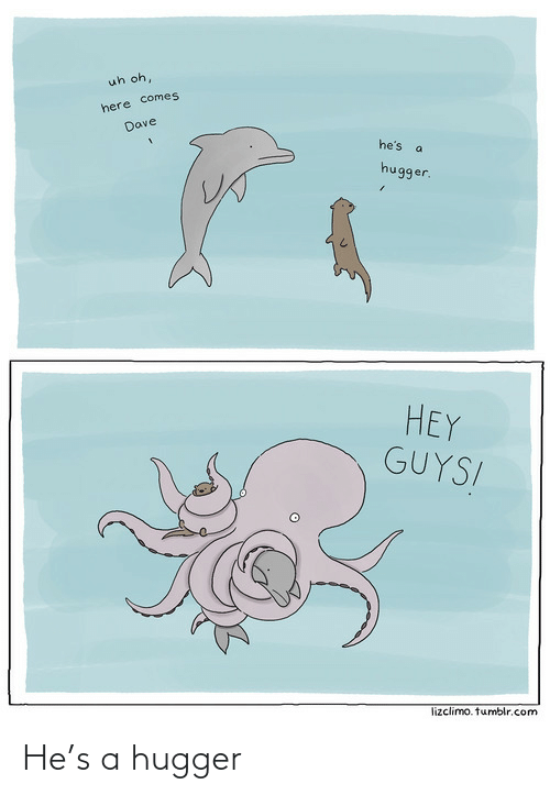 Lizclimo Tumblr: uh oh,  here comes  Dave  he's  hugger.  HEY  GUYS!  lizclimo. tumblr.com He's a hugger