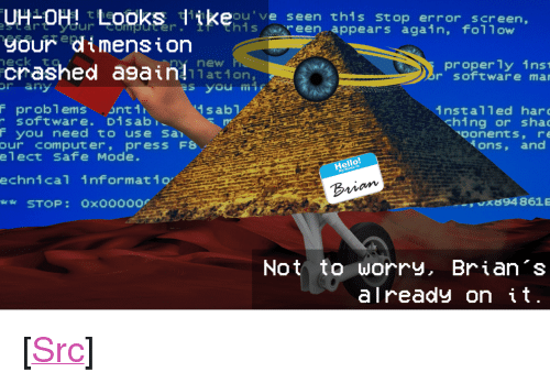 """Books, Hello, and Reddit: UH-OH t books dikeou've seen this stop error screen,  gour dimension  hisreen, appears again, follow  crashed a9ain lar-1on  properly ins  r software mar  at on  s you mig  r any  F problems .onti  sabT  software. Di sab  F you need to use San  installed har  ching or sha  oonents, re  our  computer, press F8  ons, and  elect  Safe Mode.  Hello  echnical informat 10  Brim  x94 8615  Not to worry, Brian 's  already on it <p>[<a href=""""https://www.reddit.com/r/surrealmemes/comments/7xryhr/hate_it_when_that_happens/"""">Src</a>]</p>"""