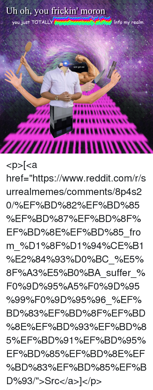 """Reddit, Com, and Realm: Uh oh, you frickin' moron  you just TOTALLY  info my realm.  now get out <p>[<a href=""""https://www.reddit.com/r/surrealmemes/comments/8p4s20/%EF%BD%82%EF%BD%85%EF%BD%87%EF%BD%8F%EF%BD%8E%EF%BD%85_from_%D1%8F%D1%94%CE%B1%E2%84%93%D0%BC_%E5%8F%A3%E5%B0%BA_suffer_%F0%9D%95%A5%F0%9D%95%99%F0%9D%95%96_%EF%BD%83%EF%BD%8F%EF%BD%8E%EF%BD%93%EF%BD%85%EF%BD%91%EF%BD%95%EF%BD%85%EF%BD%8E%EF%BD%83%EF%BD%85%EF%BD%93/"""">Src</a>]</p>"""