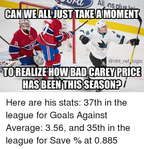 Bad, Goals, and Logic: uhs  CANIWEALL JUST TAKE AIMOMENT  3)  @nhl ref logic  TOREALIZE HOW BAD CAREY  PRICE  HASBEENTHISSEASON? Here are his stats: 37th in the league for Goals Against Average: 3.56, and 35th in the league for Save % at 0.885