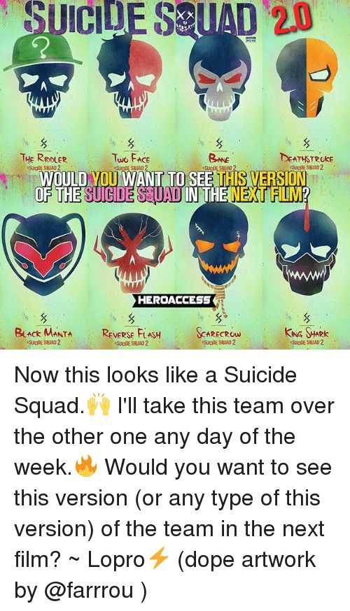 Dope, Memes, and Squad: UICIDE  SEUAD  20  THE RDDLER  SUICIDE SHUAD 2  Two FAce  Bne  DEATHSTROke  WOULD YOU WANT TO SEE THIS VERSION  GDE SUAD IN THE NEXT FLM  HERDACCESS  BuAck MANTA REVERSE FLASSARECRow  KNG HARK Now this looks like a Suicide Squad.🙌 I'll take this team over the other one any day of the week.🔥 Would you want to see this version (or any type of this version) of the team in the next film? ~ Lopro⚡️ (dope artwork by @farrrou )