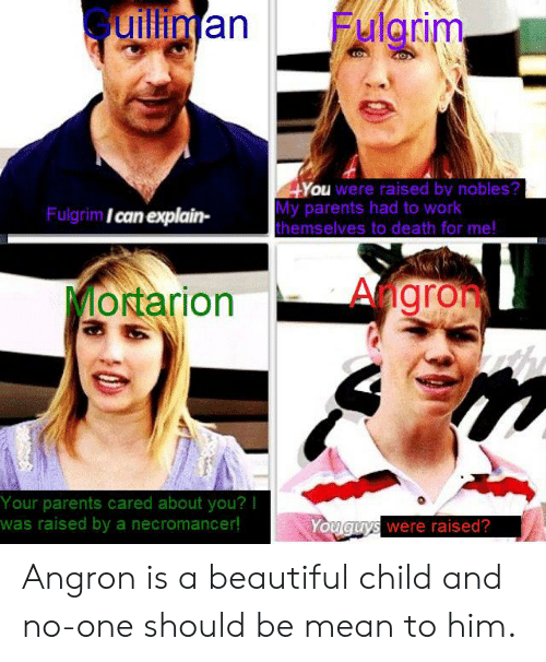 Hyou: uillinan  Fulgrim.  HYou were raised by nobles?  My parents had to work  themselves to death for me!  Fulgrim Ican explain-  Angron  MORtarion  Your parents cared about you?I  was raised by a necromancer!  Youguys were raised? Angron is a beautiful child and no-one should be mean to him.