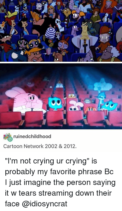 """Cartoon Network, Crying, and Memes: uined childhood  Cartoon Network 2002 & 2012.  UUA """"I'm not crying ur crying"""" is probably my favorite phrase Bc I just imagine the person saying it w tears streaming down their face @idiosyncrat"""