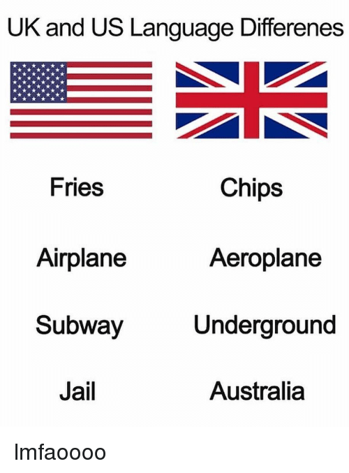 Jail, Memes, and Subway: UK and US Language Differenes  Chips  Fries  Airplane  Subway  Jail  Aeroplane  Underground  Australia lmfaoooo