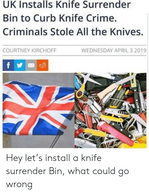Crime, Wednesday, and April: UK Installs Knife Surrender  Bin to Curb Knife Crime.  Criminals Stole All the Knives.  WEDNESDAY APRIL 3 2019  COURTNEY KIRCHOFF  f Hey let's install a knife surrender Bin, what could go wrong