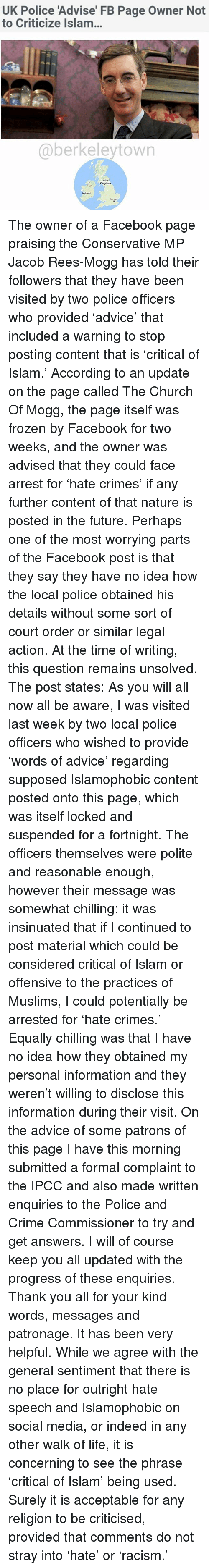 Advice, Church, and Crime: UK Police 'Advise' FB Page Owner Not to Criticize Islam... @berkeleytown United Kingdom reland The owner of a Facebook page praising the Conservative MP Jacob Rees-Mogg has told their followers that they have been visited by two police officers who provided 'advice' that included a warning to stop posting content that is 'critical of Islam.' According to an update on the page called The Church Of Mogg, the page itself was frozen by Facebook for two weeks, and the owner was advised that they could face arrest for 'hate crimes' if any further content of that nature is posted in the future. Perhaps one of the most worrying parts of the Facebook post is that they say they have no idea how the local police obtained his details without some sort of court order or similar legal action. At the time of writing, this question remains unsolved. The post states: As you will all now all be aware, I was visited last week by two local police officers who wished to provide 'words of advice' regarding supposed Islamophobic content posted onto this page, which was itself locked and suspended for a fortnight. The officers themselves were polite and reasonable enough, however their message was somewhat chilling: it was insinuated that if I continued to post material which could be considered critical of Islam or offensive to the practices of Muslims, I could potentially be arrested for 'hate crimes.' Equally chilling was that I have no idea how they obtained my personal information and they weren't willing to disclose this information during their visit. On the advice of some patrons of this page I have this morning submitted a formal complaint to the IPCC and also made written enquiries to the Police and Crime Commissioner to try and get answers. I will of course keep you all updated with the progress of these enquiries. Thank you all for your kind words, messages and patronage. It has been very helpful. While we agree with the general sentiment that there is no place for outright hate speech and Islamophobic on social media, or indeed in any other walk of life, it is concerning to see the phrase 'critical of Islam' being used. Surely it is acceptable for any religion to be criticised, provided that comments do not stray into 'hate' or 'racism.'