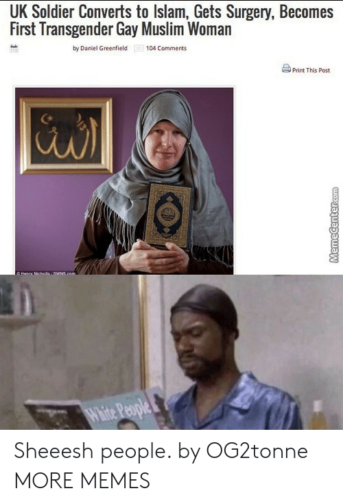 Dank, Memes, and Muslim: UK Soldier Converts to lslam, Gets Surgery, Becomes  First Transgender Gay Muslim Woman  by Daniel Greenfield 104 Comments  Print This Post  al  White Pple Sheeesh people. by OG2tonne MORE MEMES