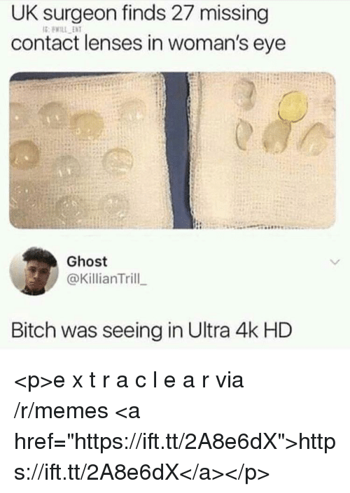 """Bitch, Memes, and Ghost: UK surgeon finds 27 missing  contact lenses in woman's eye  Ghost  @KillianTrill  Bitch was seeing in Ultra 4k HD <p>e x t r a c l e a r via /r/memes <a href=""""https://ift.tt/2A8e6dX"""">https://ift.tt/2A8e6dX</a></p>"""