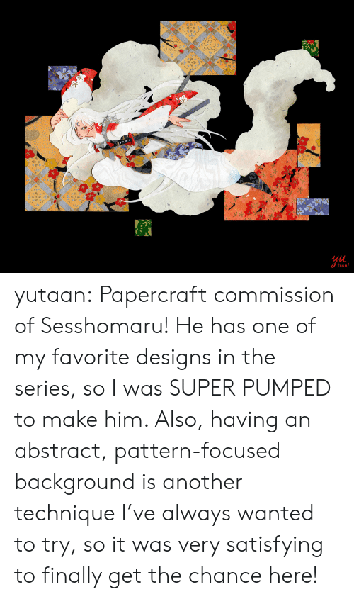 Target, Tumblr, and Blog: Ul  aan yutaan:  Papercraft commission of Sesshomaru! He has one of my favorite designs in the series, so I was SUPER PUMPED to make him. Also, having an abstract, pattern-focused background is another technique I've always wanted to try, so it was very satisfying to finally get the chance here!