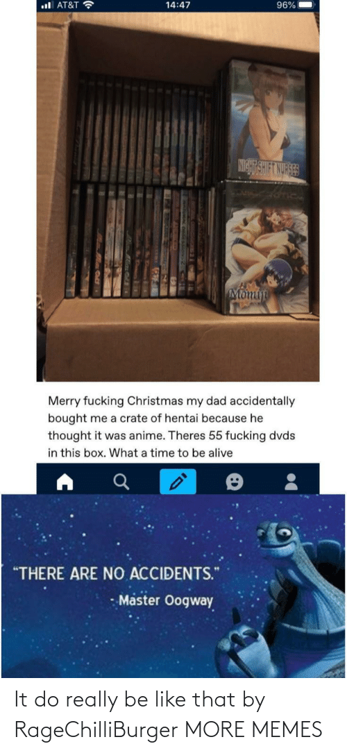 "hentai: ul AT&T ?  96%  14:47  NIGHT SHIFT NURSES  Momin  Merry fucking Christmas my dad accidentally  bought me a crate of hentai because he  thought it was anime. Theres 55 fucking dvds  in this box. What a time to be alive  ""THERE ARE NO ACCIDENTS.""  Master Oogway It do really be like that by RageChilliBurger MORE MEMES"