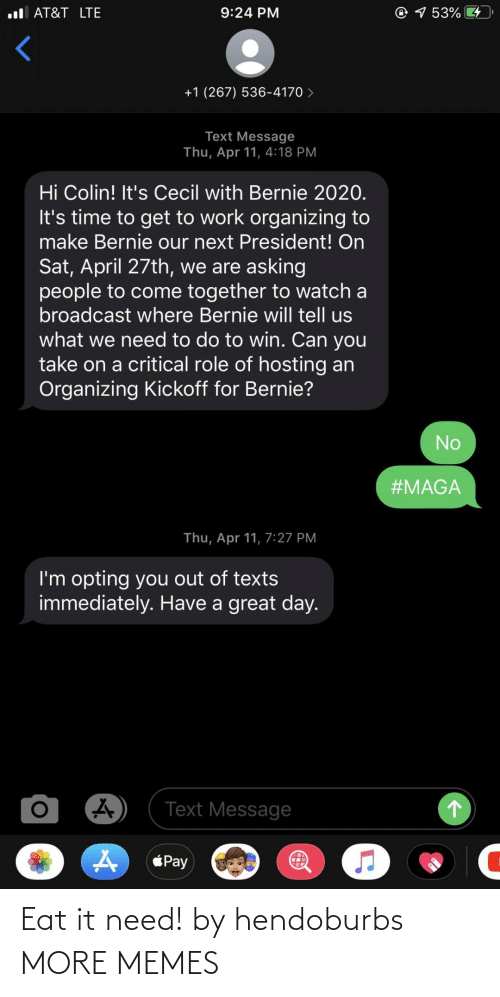 Bernie 2020: ul AT&T LTE  ® 7 53% 4  9:24 PM  +1 (267) 536-4170 >  Text Message  Thu, Apr 11, 4:18 PM  Hi Colin! It's Cecil with Bernie 2020.  It's time to get to work organizing to  make Bernie our next President! On  Sat, April 27th, we are asking  people to come together to watch a  broadcast where Bernie will tell us  what we need to do to win. Can you  take on a critical role of hosting an  Organizing Kickoff for Bernie?  No  #MAGA  Thu, Apr 11, 7:27 PM  I'm opting you out of texts  immediately. Have a great day.  Text Message  Pay Eat it need! by hendoburbs MORE MEMES
