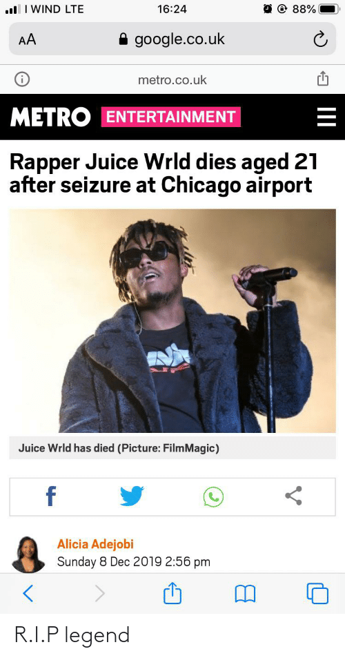 Chicago, Funny, and Google: ul I WIND LTE  16:24  88%  A google.co.uk  AA  metro.co.uk  METRO ENTERTAINMENT  Rapper Juice Wrld dies aged 21  after seizure at Chicago airport  Juice Wrld has died (Picture: FilmMagic)  Alicia Adejobi  Sunday 8 Dec 2019 2:56 pm R.I.P legend