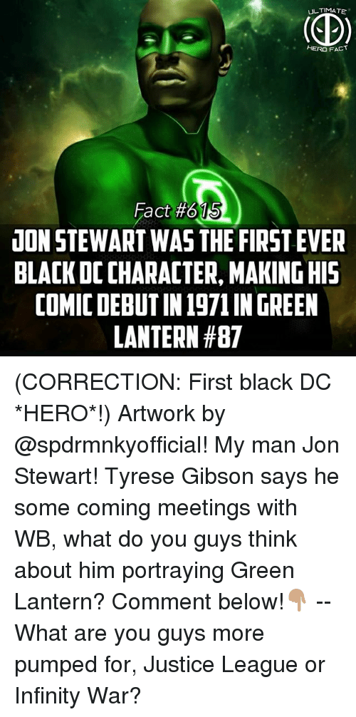Jon Stewart: UL TIMATE  HERO FACT  15  Fact #615  UON STEWART WAS THE FIRST EVER  BLACK DC CHARACTER, MAKING HI5  COMIC DEBUT IN 1971 IN GREEN  LANTERN (CORRECTION: First black DC *HERO*!) Artwork by @spdrmnkyofficial! My man Jon Stewart! Tyrese Gibson says he some coming meetings with WB, what do you guys think about him portraying Green Lantern? Comment below!👇🏽 -- What are you guys more pumped for, Justice League or Infinity War?