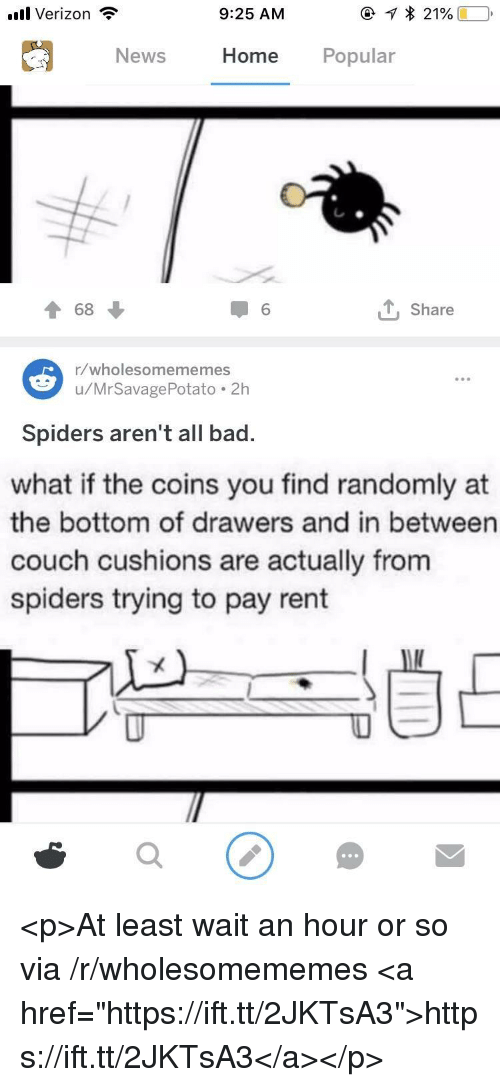 """Bad, News, and Verizon: .ul Verizon  9:25 AM  News  Home Popular  T 68  1 6  , Share  1/wholesomememes  u/MrSavagePotato.2h  Spiders aren't all bad.  what if the coins you find randomly at  the bottom of drawers and in between  couch cushions are actually from  spiders trying to pay rent <p>At least wait an hour or so via /r/wholesomememes <a href=""""https://ift.tt/2JKTsA3"""">https://ift.tt/2JKTsA3</a></p>"""