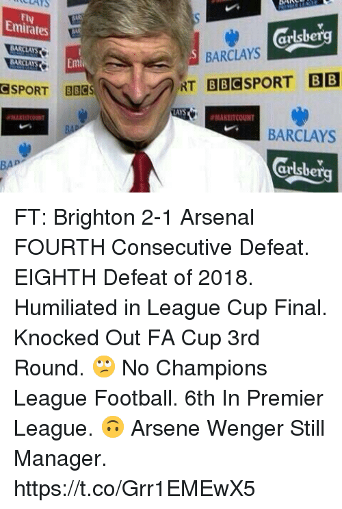 fa cup: ULAYS  Fly  Emirates  arlsbe  BARCLAYS  BARCLAYS  SPORT BBCS  AYS  ANLITCOUNT  BARCLAYS  Grlsberg  BAP FT: Brighton 2-1 Arsenal   FOURTH Consecutive Defeat.   EIGHTH Defeat of 2018.   Humiliated in League Cup Final.   Knocked Out FA Cup 3rd Round.  🙄 No Champions League Football.   6th In Premier League.  🙃 Arsene Wenger Still Manager. https://t.co/Grr1EMEwX5