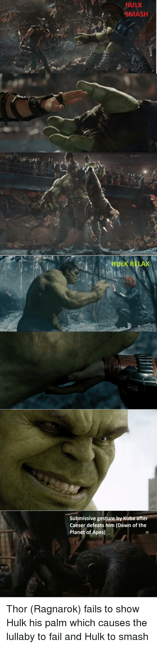 Fail, Smashing, and Hulk: ULK  SMASH  HULK RELAX  Submissive gesture by Koba after  Caeser defeats him (Dawn of the  Planet of Apes) Thor (Ragnarok) fails to show Hulk his palm which causes the lullaby to fail and Hulk to smash