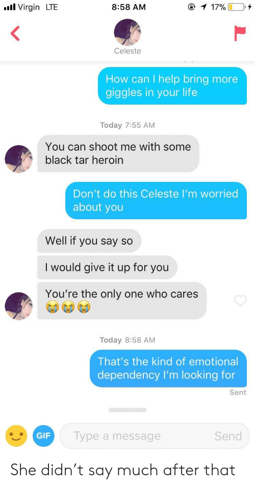 Gif, Heroin, and Life: ull Virgin LTE  8:58 AM  Celeste  How can I help bring more  giggles in your life  Today 7:55 AM  You can shoot me with some  black tar heroin  Don't do this Celeste I'm worried  about you  Well if you say so  I would give it up for you  You're the only one who cares  Today 8:58 AM  That's the kind of emotional  dependency I'm looking for  Sent  GIF  Type a message  Send She didn't say much after that