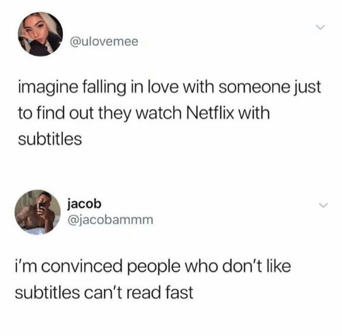 dont like: @ulovemee  imagine falling in love with someone just  to find out they watch Netflix with  subtitles  jacob  @jacobammm  i'm convinced people who don't like  subtitles can't read fast
