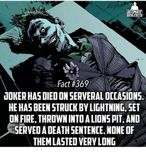 Facts, Joker, and Memes: ULTIMATE  ERO FACTS  Fact #369  JOKER HAS DIEDON SERVERAL OCCASIONS  HE HASBEEN STRUCK BYLIGHTNING, SET  ON FIRE, THROWNINTOALIONSPT, AND  SERVED A DEATH SENTENCE.NONE OF  THEMLASTEDVERYLONG