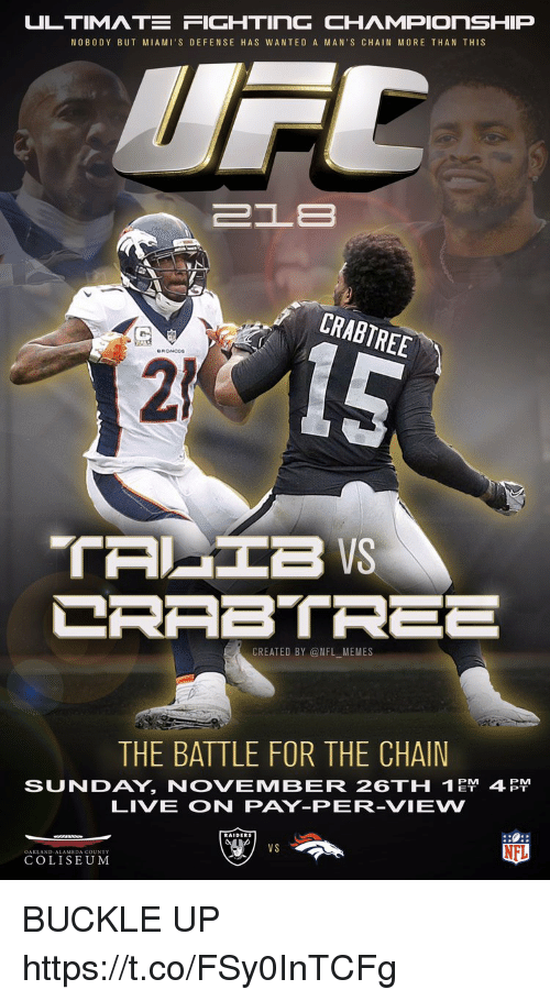 Football, Memes, and Nfl: ULTIMATE FIGHTING CHAMPIONSHIP  NOBO DY BUT MIAMI'S DEFENSE HAS WANTED A MAN'S CHAIN MORE THAN THIS  CRABTREE  2  15  CREATED BY @NFL MEMES  THE BATTLE FOR THE CHAIN  SUNDAY, NOVEMBER 26TH 1  LIVE ON PAY-PER-VIEVW  4  VS  NFL  COLISEUM BUCKLE UP https://t.co/FSy0InTCFg