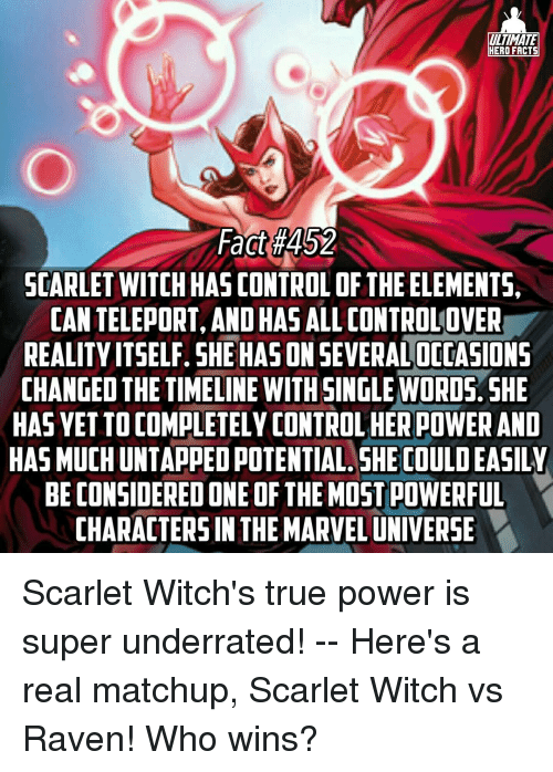 Considence: ULTIMATE  HERO FACTS  Fact #452  SCARLET WITCHHAS CONTROL OF THE ELEMENTS,  CAN TELEPORT, OHAS  ALLCONTROLOVER  AND REALITY ITSELF. SHE HASON SEVERALOCOASIONS  CHANGED THE TIMELINE WITH SINGLE WORDS. SHE  HAS VETTOCOMPLETELY CONTROLHERPOWER AND  HAS MUCHUNTAPPEDPOTENTIAL SHE COULDEASILY  BE CONSIDERED ONE OF THEMOSTPOWERFUL  CHARACTERS IN THE MARVELUNIVERSE Scarlet Witch's true power is super underrated! -- Here's a real matchup, Scarlet Witch vs Raven! Who wins?