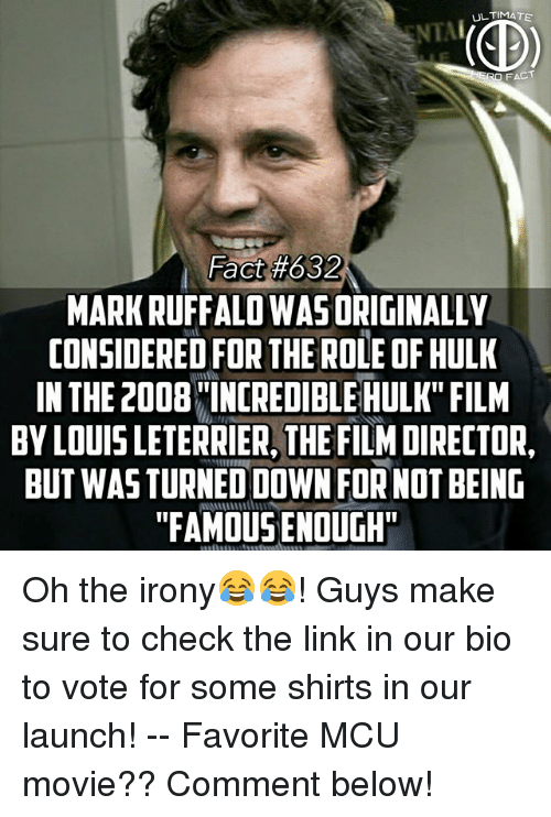 "Memes, Hulk, and Mark Ruffalo: ULTIMATE  RO FACT  Fact#632  MARK RUFFALO WASORIGINALLY  CONSIDERED FOR THE ROLE OF HULK  IN THE 2008INCREDIBLE HULK"" FILM  BY LOUIS LETERRIER, THE FILM DIRECTOR,  BUT WASTURNED DOWN FOR NOT BEING  ""FAMOUS ENOUGH Oh the irony😂😂! Guys make sure to check the link in our bio to vote for some shirts in our launch! -- Favorite MCU movie?? Comment below!"