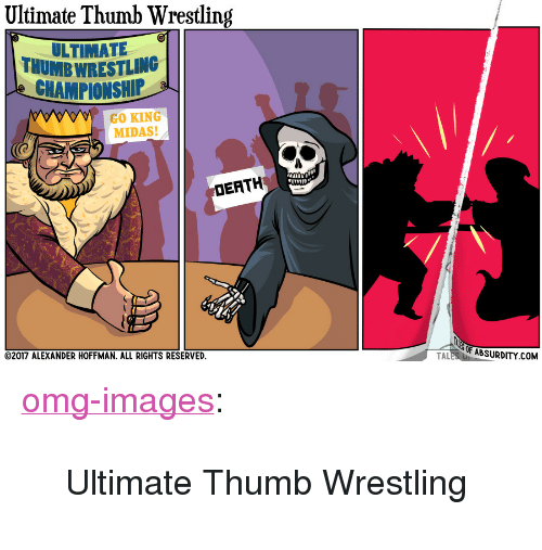 """Midas: Ultimate Thumb Wrestling  ULTIMAT  THUMB WRESTLING  CHAMPIONSHIP  GO KING  MIDAS!  DEATH  2017 ALEXANDER HOFFMAN. ALL RIGHTS RESERVED  OF ABSURDITY.COM  TAL <p><a href=""""https://omg-images.tumblr.com/post/161741794907/ultimate-thumb-wrestling"""" class=""""tumblr_blog"""">omg-images</a>:</p>  <blockquote><p>Ultimate Thumb Wrestling</p></blockquote>"""