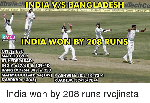 Memes, 🤖, and Bangladesh: UltraTech  INDIA VS BANGLADESH  aTechCe  ment ement UltraTech  RVCJ  INDIA WON BY 208  RUNS  ONLY TEST  MATCH OVER  AT HYDERABAD  INDIA 687/6D & 159/4D  BANGLADESH 388 & 250  MAHMUDULLAH 64(149) RASHWIN: 30,3-10-73-4  S SARKAR 42(66)  RJADEJAR 37-15-78-4 India won by 208 runs rvcjinsta