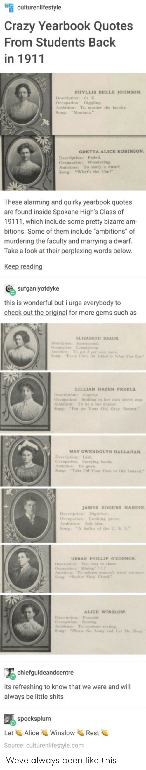 "occupation: ulturenlifestyle  Crazy Yearbook Quotes  From Students Back  in 1911  PHYLLIS BELLE JOHNSON  Description: O. K  Occupation: Giggling  Ambition: To murder the faculty  Song: ""Montana.  GRETTA ALICE ROBINSON  Description: Faded  Oceupation: Wondering  Ambition: To mary a dwarf  Song: ""What's the Use?""  These alarming and quirky yearbook quotes  are found inside Spokane High's Class of  19111, which include some pretty bizarre am  bitions. Some of them include ""ambitions"" of  murdering the faculty and marrying a dwarf.  Take a look at their perplexing words below  Keep reading  sufganiyotdyke  this is wonderful but i urge everybody to  check out the original for more gems such as  ELIZABETH BRAUN  Description: Supernatural  Ambition: To get 2 per cent more  Song: ""Every Litle Bit Added to What You Got  LILLIAN HAZEN FREELS  Description: Angular  Oceupation: Smiling in her own sweet way  Ambition: To be a toe dancer  Song: ""Put on Your Old Gray  MAY GWENDOLYN HALLAHAN.  Occupation: Carrying books  Ambition: To grow  Song: Take Off Your Hats to Old Ireland""  JAMES ROGERS HARDIE  Occupation: Looking grave  Ambition: Ask him  Song: ""A Sailor of the U. S. A.""  URBAN PHILLIP O'CONNOR  Description Too busy to shave  Occupation: Mixing??  mbition: To reform women's street costume  Song: ""Barber Shop Chord  ALICE WINSLOW  Description: Peaceful  Occupation: Resting  Ambition: To continue resting  Song: ""Please Go Away and Let Me  chiefguideandcentre  its refreshing to know that we were and will  always be little shits  spocksplum  Let AliceWinslowRest  Source: culturenlifestyle.com Weve always been like this"